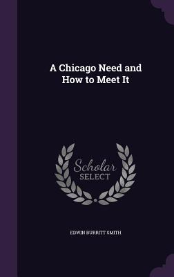 A Chicago Need and How to Meet It - Smith, Edwin Burritt