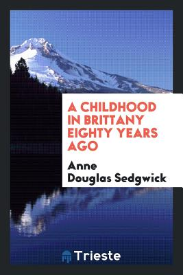 A Childhood in Brittany Eighty Years Ago - Sedgwick, Anne Douglas