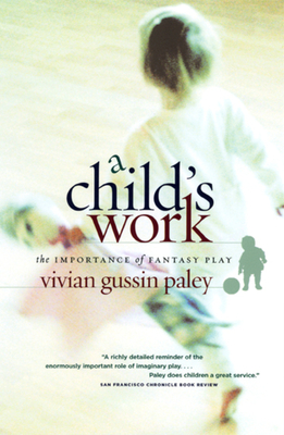 A Child's Work: The Importance of Fantasy Play - Paley, Vivian Gussin