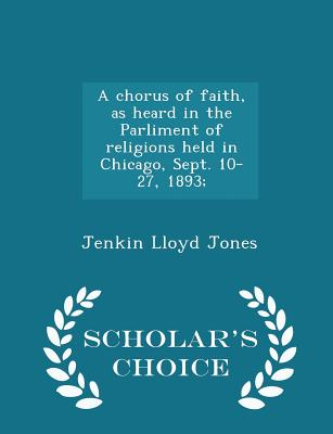A Chorus of Faith, as Heard in the Parliment of Religions Held in Chicago, Sept. 10-27, 1893; - Scholar's Choice Edition - Jones, Jenkin Lloyd