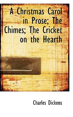 A Christmas Carol in Prose; The Chimes; The Cricket on the Hearth - Dickens, Charles