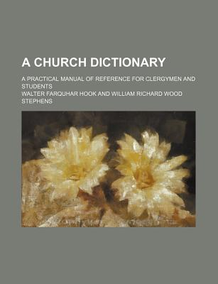 A Church Dictionary; A Practical Manual of Reference for Clergymen and Students - Hook, Walter Farquhar