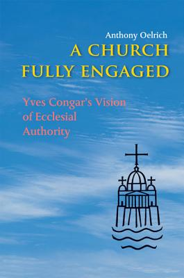 A Church Fully Engaged: Yves Congar's Vison of Ecclesial Authority - Oelrich, Anthony, Fr.