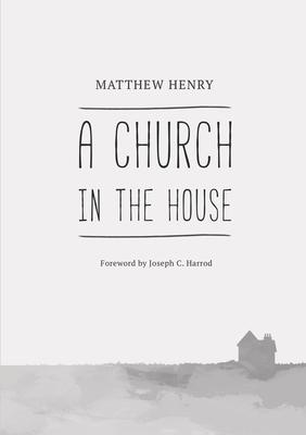 A Church in the House - Henry, Matthew, and Harrod, Joseph C