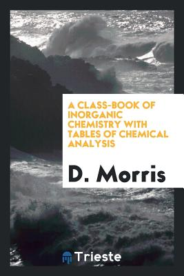 A Class-Book of Inorganic Chemistry with Tables of Chemical Analysis - Morris, D, Sir