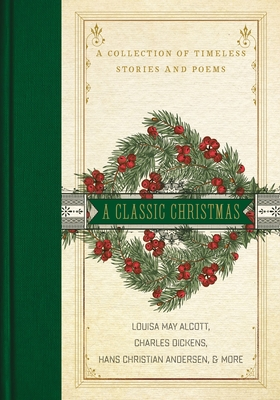 A Classic Christmas: A Collection of Timeless Stories and Poems - Alcott, Louisa May, and Dickens, Charles, and Andersen, Hans Christian