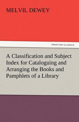 A Classification and Subject Index for Cataloguing and Arranging the Books and Pamphlets of a Library - Dewey, Melvil