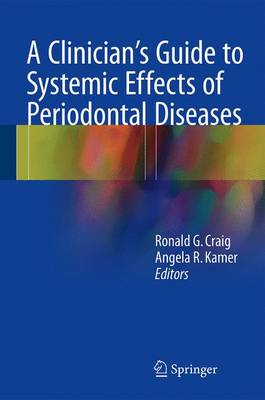 A Clinician's Guide to Systemic Effects of Periodontal Diseases - Craig, Ronald G (Editor), and Kamer, Angela R (Editor)