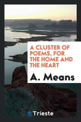 A Cluster of Poems, for the Home and the Heart - Means, A