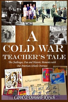 A Cold War Teacher's Tale: The Challenges, Fun and Historic Moments with Our American Schools Overseas - O'Donnell-Knych, Carol