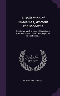 A Collection of Emblemes, Ancient and Moderne: Quickened Vvith Metricall Illustrations, Both Morall and Divine: And Disposed Into Lotteries ... - Wither, George