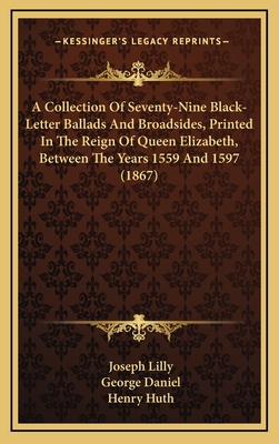 A Collection of Seventy-Nine Black-Letter Ballads and Broadsides, Printed in the Reign of Queen Elizabeth, Between the Years 1559 and 1597 (1867) - Lilly, Joseph (Editor), and Daniel, George (Editor), and Huth, Henry (Editor)