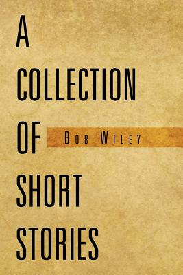 A Collection of Short Stories - Wiley, Bob