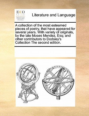 A Collection of the Most Esteemed Pieces of Poetry, That Have Appeared for Several Years. with Variety of Originals, by the Late Moses Mendez, Esq; And Other Contributors to Dodsley's Collection the Second Edition. - Multiple Contributors