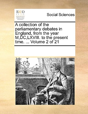 A Collection of the Parliamentary Debates in England, from the Year M, DC, LXVIII. to the Present Time. ... Volume 2 of 21 - Multiple Contributors