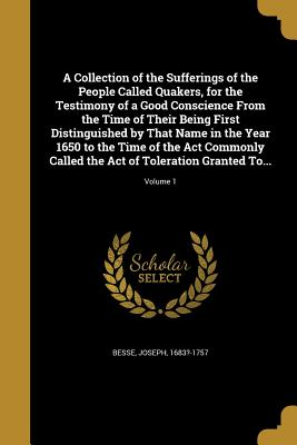 A Collection of the Sufferings of the People Called Quakers, for the Testimony of a Good Conscience from the Time of Their Being First Distinguished by That Name in the Year 1650 to the Time of the ACT Commonly Called the Act of Toleration Granted To... - Besse, Joseph 1683?-1757 (Creator)