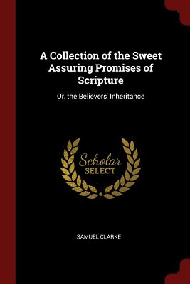 A Collection of the Sweet Assuring Promises of Scripture: Or, the Believers' Inheritance - Clarke, Samuel