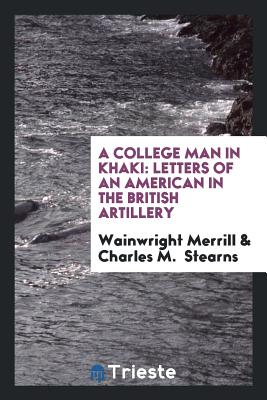 A College Man in Khaki: Letters of an American in the British Artillery - Merrill, Wainwright