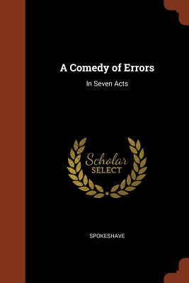 A Comedy of Errors: In Seven Acts - Spokeshave
