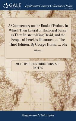 A Commentary on the Book of Psalms. in Which Their Literal or Historical Sense, as They Relate to King David, and the People of Israel, Is Illustrated; ... the Third Edition. by George Horne, ... of 2; Volume 1 - Multiple Contributors