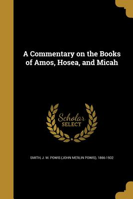 A Commentary on the Books of Amos, Hosea, and Micah - Smith, J M Powis (John Merlin Powis) (Creator)