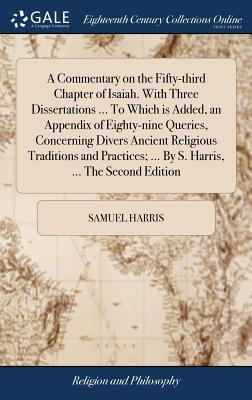 A Commentary on the Fifty-Third Chapter of Isaiah. with Three Dissertations ... to Which Is Added, an Appendix of Eighty-Nine Queries, Concerning Divers Ancient Religious Traditions and Practices; ... by S. Harris, ... the Second Edition - Harris, Samuel