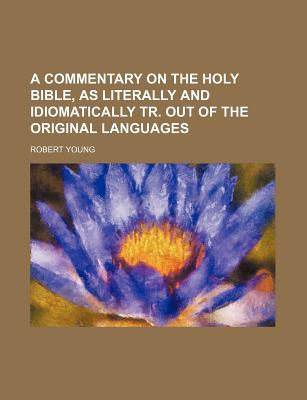 A Commentary on the Holy Bible, as Literally and Idiomatically Tr. Out of the Original Languages - Young, Robert