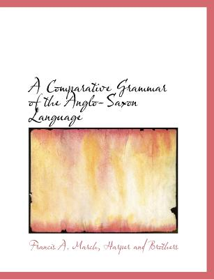 A Comparative Grammar of the Anglo-Saxon Language - March, Francis a, and Harper & Brothers Publishers (Creator)