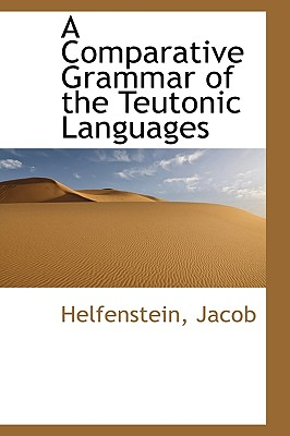 A Comparative Grammar of the Teutonic Languages - Jacob, Helfenstein