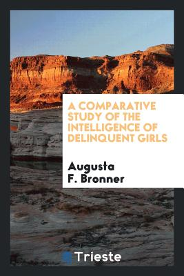 A Comparative Study of the Intelligence of Delinquent Girls - Bronner, Augusta F