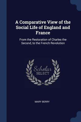 A Comparative View of the Social Life of England and France: From the Restoration of Charles the Second, to the French Revolution - Berry, Mary