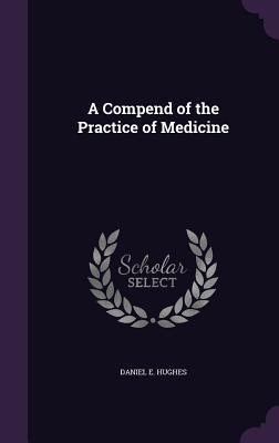 A Compend of the Practice of Medicine - Hughes, Daniel E