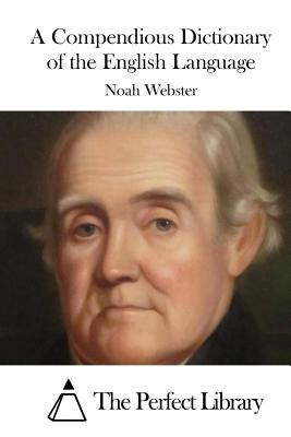 A Compendious Dictionary of the English Language - Webster, Noah, and The Perfect Library (Editor)