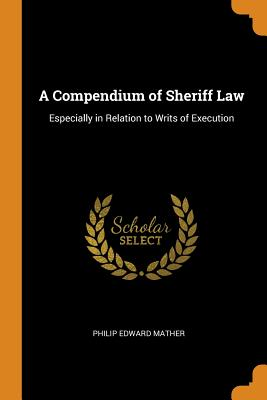 A Compendium of Sheriff Law: Especially in Relation to Writs of Execution - Mather, Philip Edward