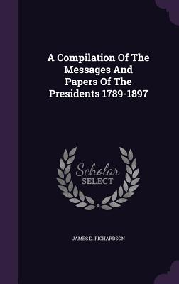 A Compilation of the Messages and Papers of the Presidents 1789-1897 - Richardson, James D
