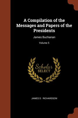 A Compilation of the Messages and Papers of the Presidents: James Buchanan; Volume 5 - Richardson, James D