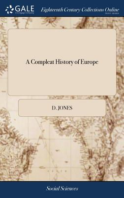A Compleat History of Europe: Or, a View of the Affairs Thereof, Civil and Military, for the Year, 1702. Containing All the Publick and Secret Transactions Therein the Second Edition. - Jones, D