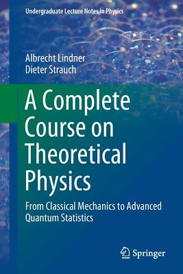 A Complete Course on Theoretical Physics: From Classical Mechanics to Advanced Quantum Statistics - Lindner, Albrecht, and Strauch, Dieter