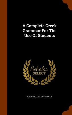 A Complete Greek Grammar for the Use of Students - Donaldson, John William
