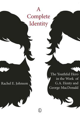 A Complete Identity: The Youthful Hero in the Work of G.A. Henty and George MacDonald - Johnson, Rachel E.