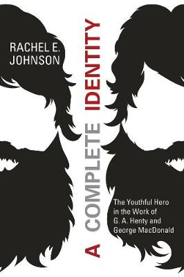 A Complete Identity: The Youthful Hero in the Work of G. A. Henty and George MacDonald - Johnson, Rachel E