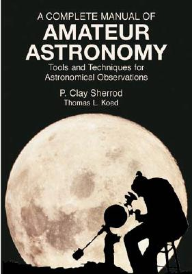 A Complete Manual of Amateur Astronomy: Tools and Techniques for Astronomical Observations - Sherrod, P Clay, and Koed, Thomas L, and Space