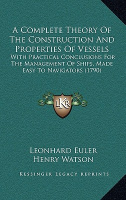 A complete theory of the construction and properties of vessels : with practical conclusions for the management of ships, made easy to navigators - Euler, Leonhard