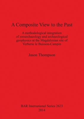 A Composite View to the Past: A Methodological Integration of Zooarchaeology and Archaeological Geophysics at the Magdalenian Site of Verberie le Buisson-Campin - Thompson, Jason