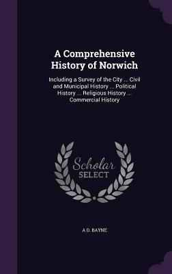 A Comprehensive History of Norwich: Including a Survey of the City ... Civil and Municipal History ... Political History ... Religious History ... Commercial History - Bayne, A D
