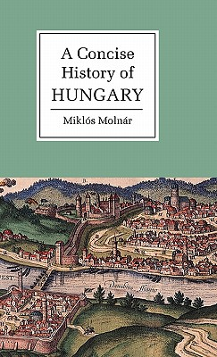 A Concise History of Hungary - Molnar, Miklos