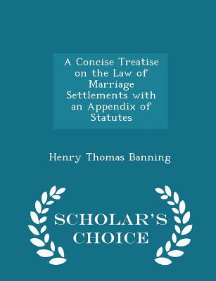 A Concise Treatise on the Law of Marriage Settlements with an Appendix of Statutes - Scholar's Choice Edition - Banning, Henry Thomas