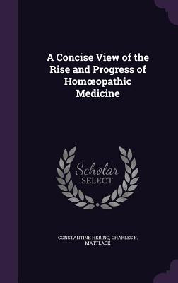 A Concise View of the Rise and Progress of Homoeopathic Medicine - Hering, Constantine, and Mattlack, Charles F