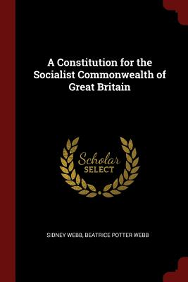 A Constitution for the Socialist Commonwealth of Great Britain - Webb, Sidney
