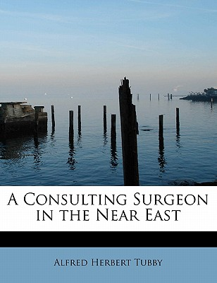 A Consulting Surgeon in the Near East - Tubby, Alfred Herbert